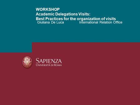 Giuliana De LucaInternational Relation Office WORKSHOP Academic Delegations Visits: Best Practices for the organization of visits.