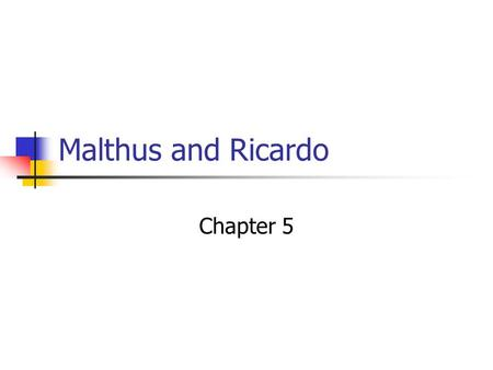Malthus and Ricardo Chapter 5. Thomas Malthus His father was a personal friend of David Hume and Jean Jacque Rousseau Malthus' ideas were reactions against.