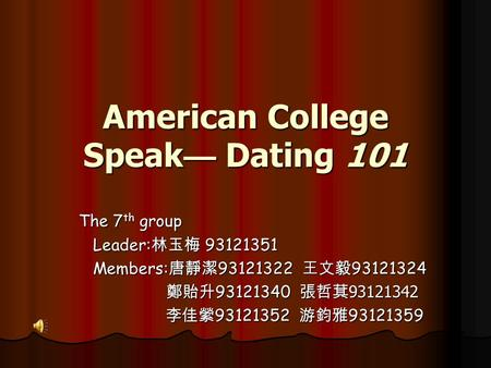 American College Speak — Dating 101 The 7 th group Leader: 林玉梅 93121351 Leader: 林玉梅 93121351 Members: 唐靜潔 93121322 王文毅 93121324 Members: 唐靜潔 93121322.