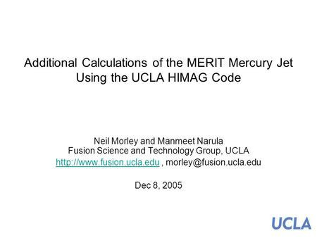 Additional Calculations of the MERIT Mercury Jet Using the UCLA HIMAG Code Neil Morley and Manmeet Narula Fusion Science and Technology Group, UCLA