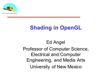 Shading in OpenGL Ed Angel Professor of Computer Science, Electrical and Computer Engineering, and Media Arts University of New Mexico.