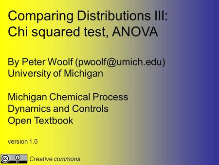 Comparing Distributions III: Chi squared test, ANOVA By Peter Woolf University of Michigan Michigan Chemical Process Dynamics and Controls.