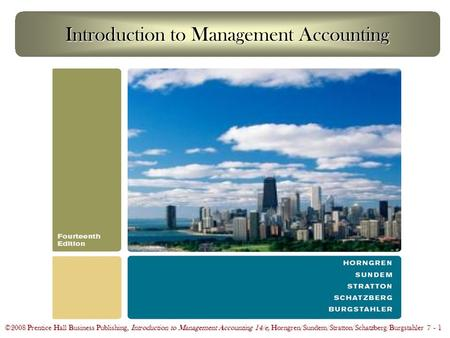©2008 Prentice Hall Business Publishing, Introduction to Management Accounting 14/e, Horngren/Sundem/Stratton/Schatzberg/Burgstahler 7 - 1 Introduction.