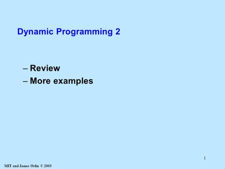 MIT and James Orlin © 2003 1 Dynamic Programming 2 –Review –More examples.