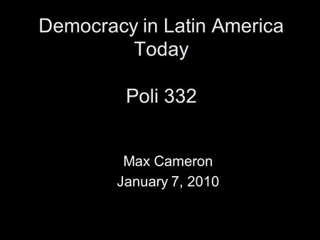 Democracy in Latin America Today Poli 332 Max Cameron January 7, 2010.