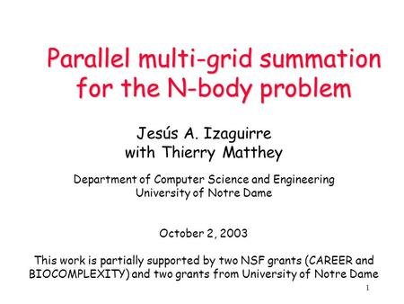 1 Parallel multi-grid summation for the N-body problem Jesús A. Izaguirre with Thierry Matthey Department of Computer Science and Engineering University.