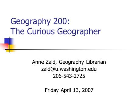 Geography 200: The Curious Geographer Anne Zald, Geography Librarian 206-543-2725 Friday April 13, 2007.