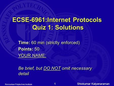 Shivkumar Kalyanaraman Rensselaer Polytechnic Institute 1 ECSE-6961:Internet Protocols Quiz 1: Solutions Time: 60 min (strictly enforced) Points: 50 YOUR.