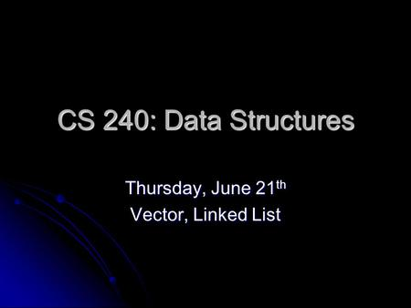 CS 240: Data Structures Thursday, June 21 th Vector, Linked List.