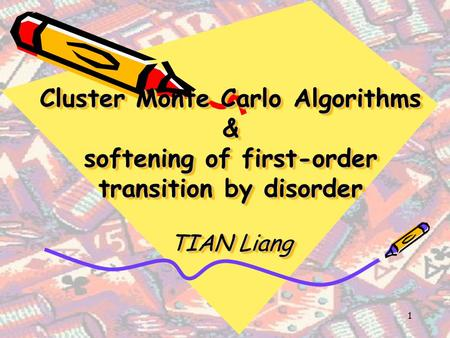 1 Cluster Monte Carlo Algorithms & softening of first-order transition by disorder TIAN Liang.