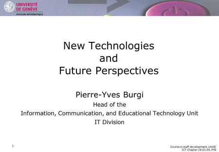 DIVISION INFORMATIQUE Course in staff development, UniGE ICT Chapter 28.01.09, PYB 1 New Technologies and Future Perspectives Pierre-Yves Burgi Head of.