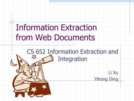 Information Extraction from Web Documents CS 652 Information Extraction and Integration Li Xu Yihong Ding.
