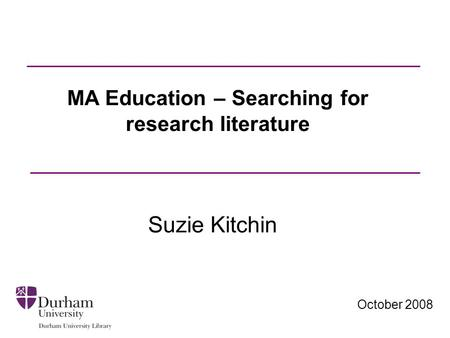 October 2008 MA Education – Searching for research literature Suzie Kitchin.