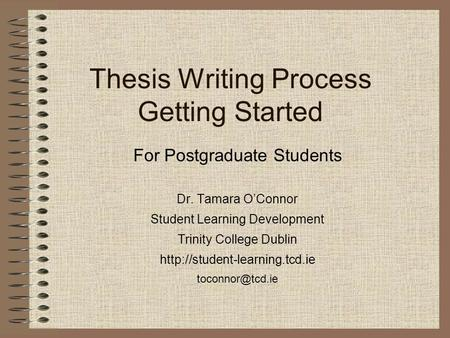 Thesis Writing Process Getting Started For Postgraduate Students Dr. Tamara O'Connor Student Learning Development Trinity College Dublin