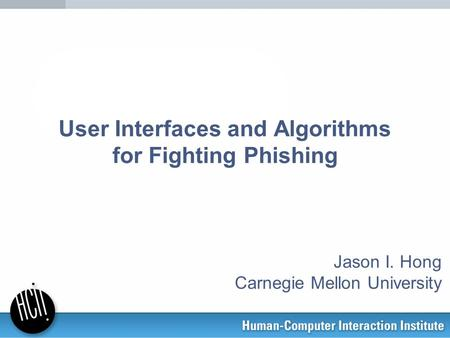 User Interfaces and Algorithms for Fighting Phishing Jason I. Hong Carnegie Mellon University.