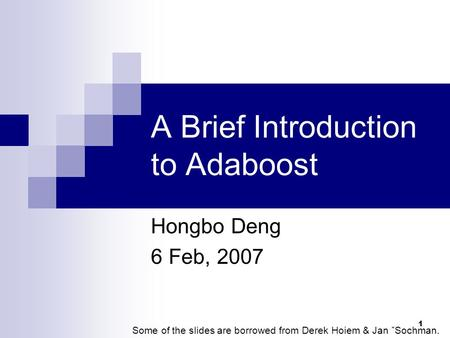 1 A Brief Introduction to Adaboost Hongbo Deng 6 Feb, 2007 Some of the slides are borrowed from Derek Hoiem & Jan ˇSochman.
