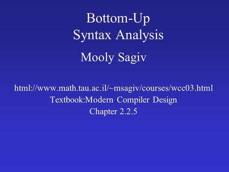 Bottom-Up Syntax Analysis Mooly Sagiv html://www.math.tau.ac.il/~msagiv/courses/wcc03.html Textbook:Modern Compiler Design Chapter 2.2.5.