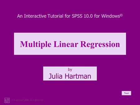 © Copyright 2000, Julia Hartman 1 An Interactive Tutorial for SPSS 10.0 for Windows © by Julia Hartman Multiple Linear Regression Next.