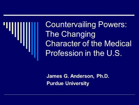 Countervailing Powers: The Changing Character of the Medical Profession in the U.S. James G. Anderson, Ph.D. Purdue University.