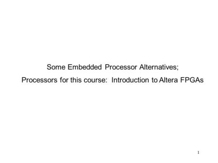 1 Some Embedded Processor Alternatives; Processors for this course: Introduction to Altera FPGAs.