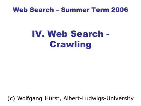 Web Search – Summer Term 2006 IV. Web Search - Crawling (c) Wolfgang Hürst, Albert-Ludwigs-University.