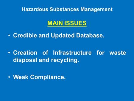 Hazardous Substances Management MAIN ISSUES Credible and Updated Database. Creation of Infrastructure for waste disposal and recycling. Weak Compliance.