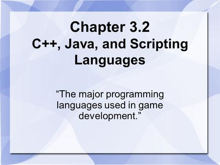 "Chapter 3.2 C++, Java, and Scripting Languages ""The major programming languages used in game development."""