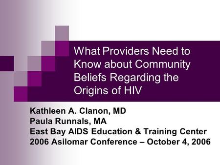 What Providers Need to Know about Community Beliefs Regarding the Origins of HIV Kathleen A. Clanon, MD Paula Runnals, MA East Bay AIDS Education & Training.