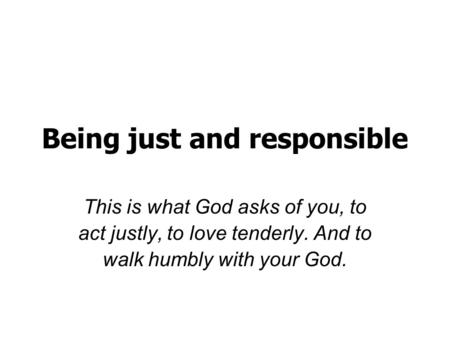 Being just and responsible This is what God asks of you, to act justly, to love tenderly. And to walk humbly with your God.
