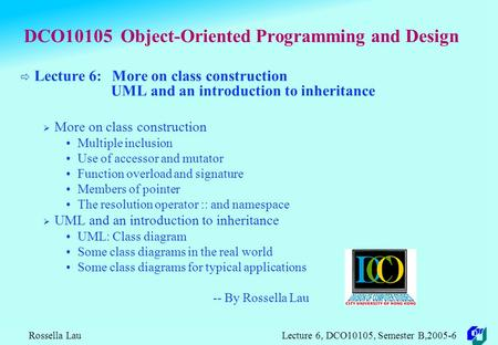 Rossella Lau Lecture 6, DCO10105, Semester B,2005-6 DCO10105 Object-Oriented Programming and Design  Lecture 6: More on class construction UML and an.