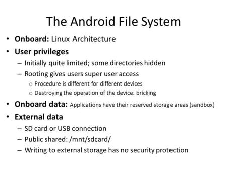 The Android File System Onboard: Linux Architecture User privileges – Initially quite limited; some directories hidden – Rooting gives users super user.