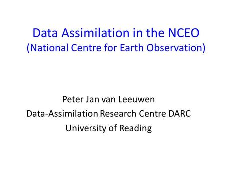 Data Assimilation in the NCEO (National Centre for Earth Observation) Peter Jan van Leeuwen Data-Assimilation Research Centre DARC University of Reading.