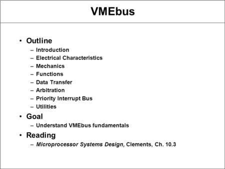 VMEbus Outline –Introduction –Electrical Characteristics –Mechanics –Functions –Data Transfer –Arbitration –Priority Interrupt Bus –Utilities Goal –Understand.