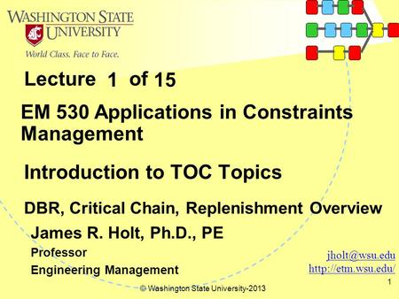 Lecture of © Washington State University-2013 1 Introduction to TOC Topics DBR, Critical Chain, Replenishment Overview EM 530 Applications in Constraints.