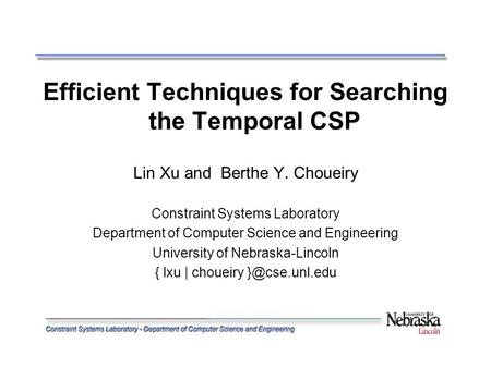 Efficient Techniques for Searching the Temporal CSP Lin Xu and Berthe Y. Choueiry Constraint Systems Laboratory Department of Computer Science and Engineering.