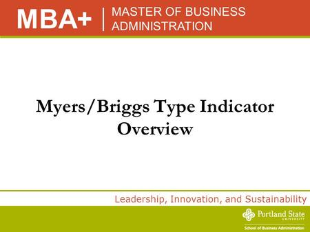 MASTER OF BUSINESS ADMINISTRATION MBA+ Leadership, Innovation, and Sustainability Myers/Briggs Type Indicator Overview.