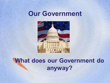 Our Government What does our Government do anyway?