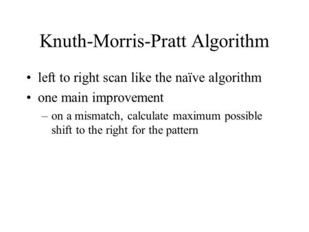 Knuth-Morris-Pratt Algorithm left to right scan like the naïve algorithm one main improvement –on a mismatch, calculate maximum possible shift to the right.