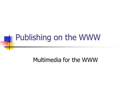 Publishing on the WWW Multimedia for the WWW. Introduction What is multimedia ? Mostly experienced via CD-Roms, games, from hard drive. Needs power and.