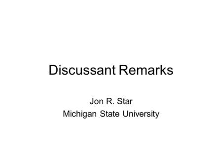 Discussant Remarks Jon R. Star Michigan State University.