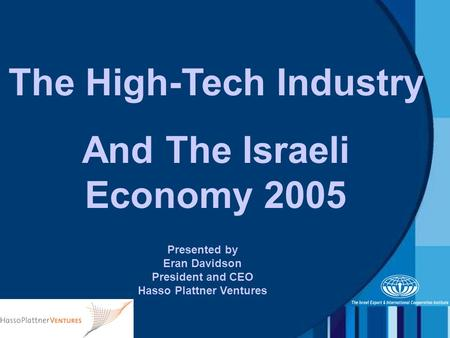 Presented by Eran Davidson President and CEO Hasso Plattner Ventures The High-Tech Industry And The Israeli Economy 2005.