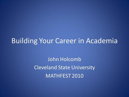 Building Your Career in Academia John Holcomb Cleveland State University MATHFEST 2010.