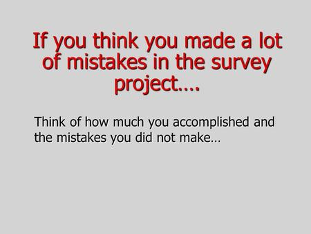 If you think you made a lot of mistakes in the survey project…. Think of how much you accomplished and the mistakes you did not make…