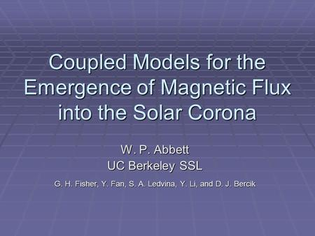Coupled Models for the Emergence of Magnetic Flux into the Solar Corona W. P. Abbett UC Berkeley SSL G. H. Fisher, Y. Fan, S. A. Ledvina, Y. Li, and D.