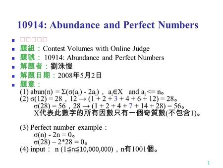 1 10914: Abundance and Perfect Numbers ★★★★☆ 題組: Contest Volumes with Online Judge 題號: 10914: Abundance and Perfect Numbers 解題者:劉洙愷 解題日期: 2008 年 5 月 2.
