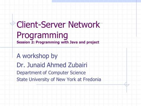Client-Server Network Programming Session 2: Programming with Java and project A workshop by Dr. Junaid Ahmed Zubairi Department of Computer Science State.