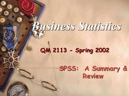 QM 2113 - Spring 2002 Business Statistics SPSS: A Summary & Review.