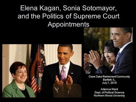 Elena Kagan, Sonia Sotomayor, and the Politics of Supreme Court Appointments Clare Oaks Retirement Community Bartlett, IL, July 7, 2010 Artemus Ward Dept.