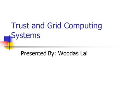 Trust and Grid Computing Systems Presented By: Woodas Lai.