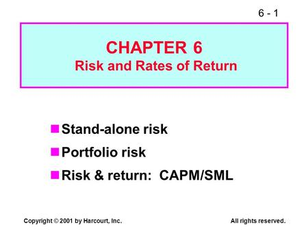 6 - 1 Copyright © 2001 by Harcourt, Inc.All rights reserved. CHAPTER 6 Risk and Rates of Return Stand-alone risk Portfolio risk Risk & return: CAPM/SML.